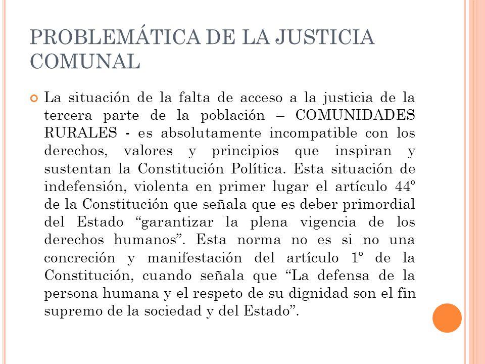 PROBLEMÁTICA DE LA JUSTICIA COMUNAL La situación de la falta de acceso a la justicia de la tercera parte de la población – COMUNIDADES RURALES - es absolutamente incompatible con los derechos, valores y principios que inspiran y sustentan la Constitución Política.
