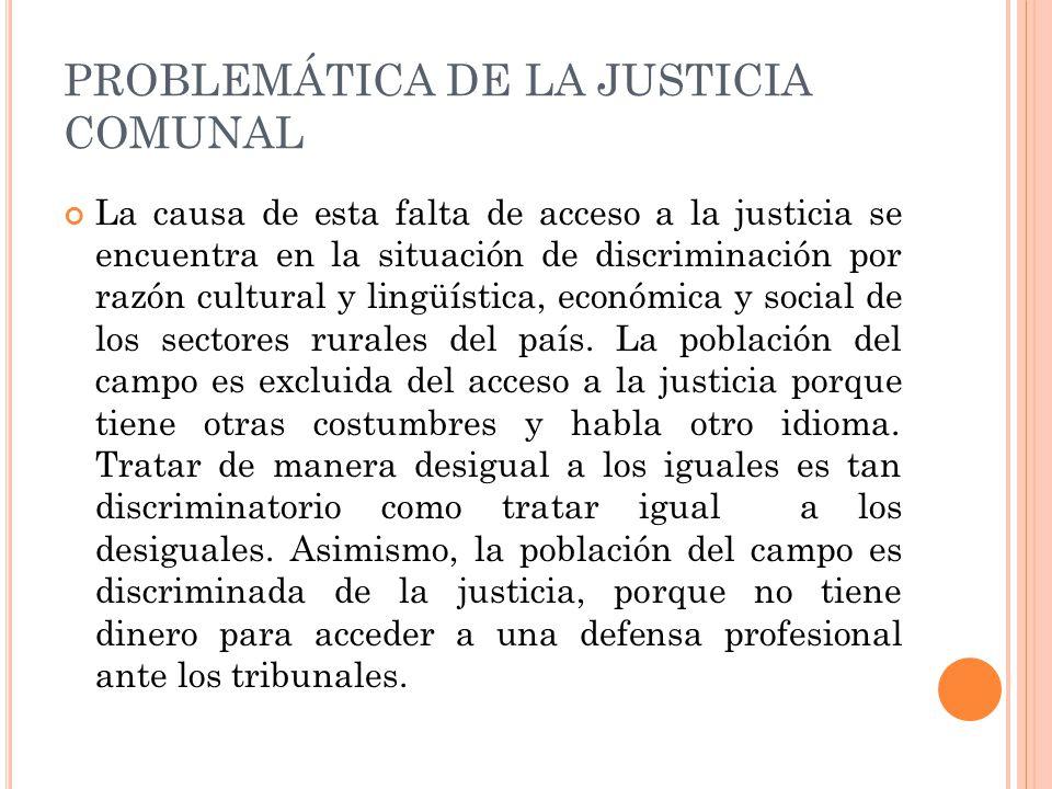 PROBLEMÁTICA DE LA JUSTICIA COMUNAL La causa de esta falta de acceso a la justicia se encuentra en la situación de discriminación por razón cultural y lingüística, económica y social de los sectores rurales del país.
