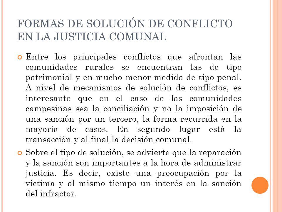 FORMAS DE SOLUCIÓN DE CONFLICTO EN LA JUSTICIA COMUNAL Entre los principales conflictos que afrontan las comunidades rurales se encuentran las de tipo patrimonial y en mucho menor medida de tipo penal.