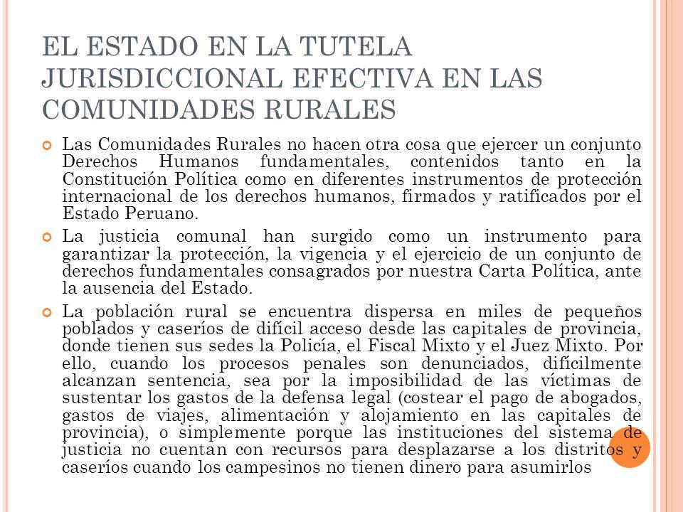 EL ESTADO EN LA TUTELA JURISDICCIONAL EFECTIVA EN LAS COMUNIDADES RURALES Las Comunidades Rurales no hacen otra cosa que ejercer un conjunto Derechos Humanos fundamentales, contenidos tanto en la Constitución Política como en diferentes instrumentos de protección internacional de los derechos humanos, firmados y ratificados por el Estado Peruano.