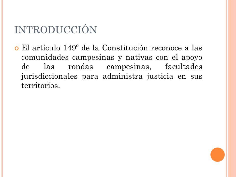 INTRODUCCIÓN El artículo 149º de la Constitución reconoce a las comunidades campesinas y nativas con el apoyo de las rondas campesinas, facultades jurisdiccionales para administra justicia en sus territorios.