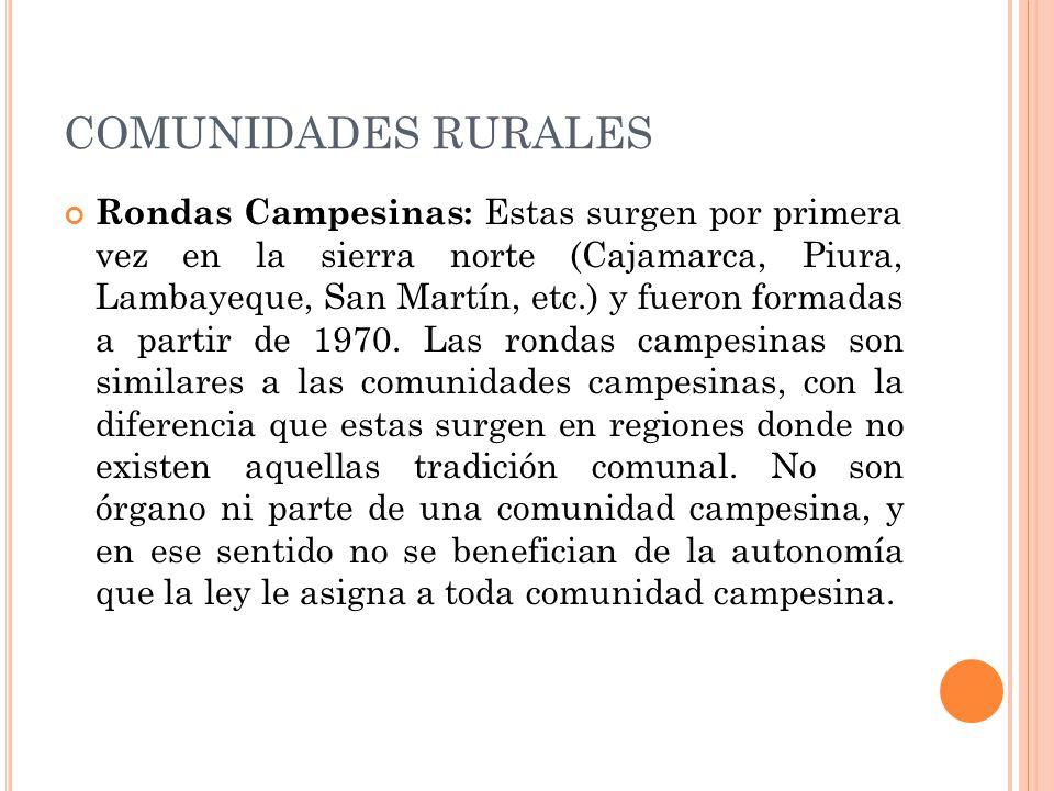 COMUNIDADES RURALES Rondas Campesinas: Estas surgen por primera vez en la sierra norte (Cajamarca, Piura, Lambayeque, San Martín, etc.) y fueron formadas a partir de 1970.