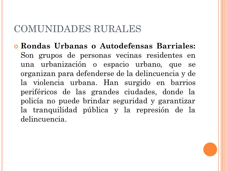 COMUNIDADES RURALES Rondas Urbanas o Autodefensas Barriales: Son grupos de personas vecinas residentes en una urbanización o espacio urbano, que se organizan para defenderse de la delincuencia y de la violencia urbana.