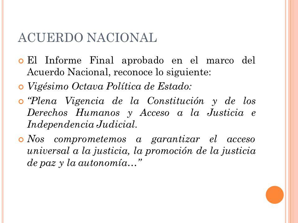 ACUERDO NACIONAL El Informe Final aprobado en el marco del Acuerdo Nacional, reconoce lo siguiente: Vigésimo Octava Política de Estado: Plena Vigencia de la Constitución y de los Derechos Humanos y Acceso a la Justicia e Independencia Judicial.
