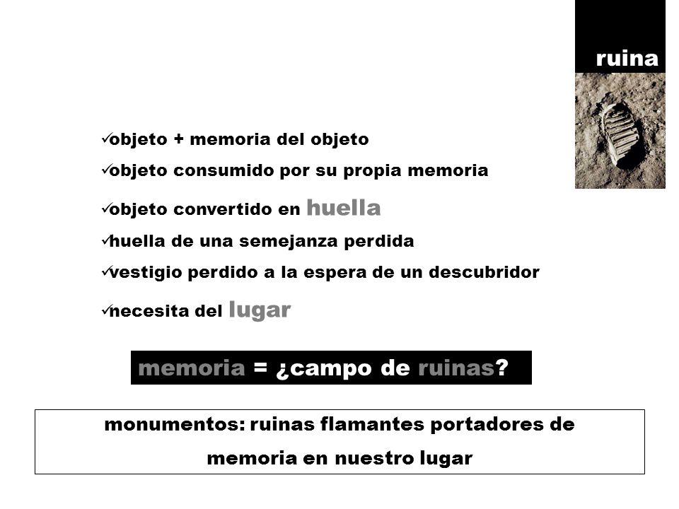 objeto + memoria del objeto objeto consumido por su propia memoria objeto convertido en huella huella de una semejanza perdida vestigio perdido a la espera de un descubridor necesita del lugar ruina memoria = ¿campo de ruinas.