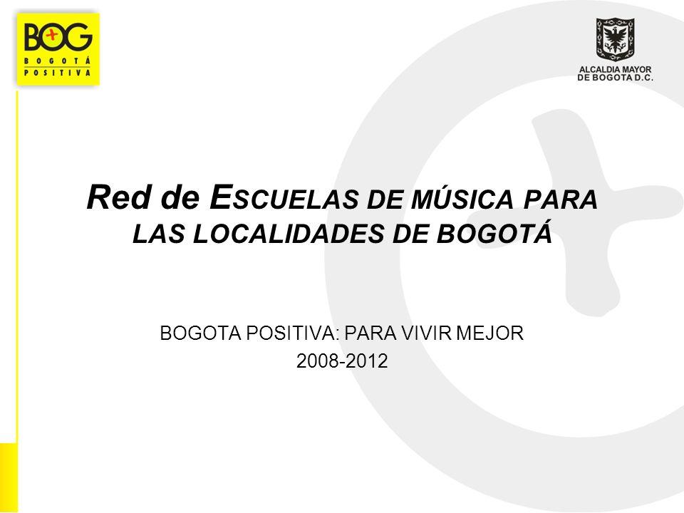 Red de E SCUELAS DE MÚSICA PARA LAS LOCALIDADES DE BOGOTÁ BOGOTA POSITIVA: PARA VIVIR MEJOR 2008-2012