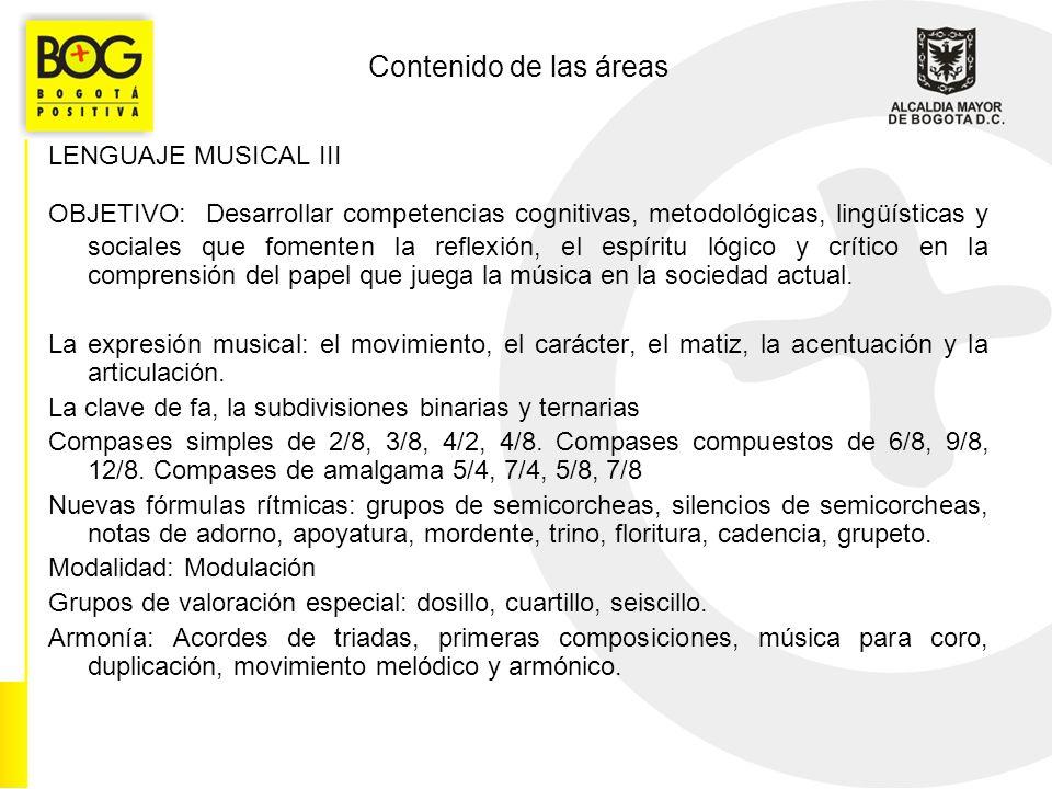 Contenido de las áreas LENGUAJE MUSICAL III OBJETIVO: Desarrollar competencias cognitivas, metodológicas, lingüísticas y sociales que fomenten la reflexión, el espíritu lógico y crítico en la comprensión del papel que juega la música en la sociedad actual.