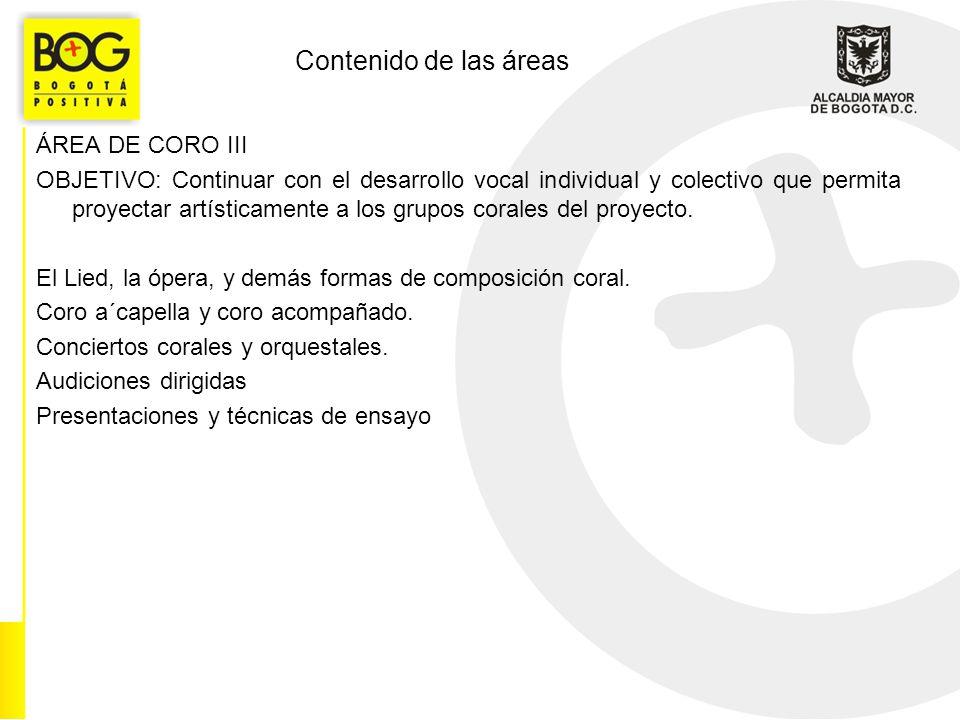 Contenido de las áreas ÁREA DE CORO III OBJETIVO: Continuar con el desarrollo vocal individual y colectivo que permita proyectar artísticamente a los grupos corales del proyecto.