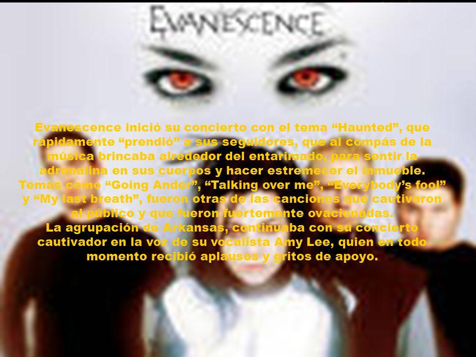 Evanescence inició su concierto con el tema Haunted , que rápidamente prendió a sus seguidores, que al compás de la música brincaba alrededor del entarimado, para sentir la adrenalina en sus cuerpos y hacer estremecer el inmueble.