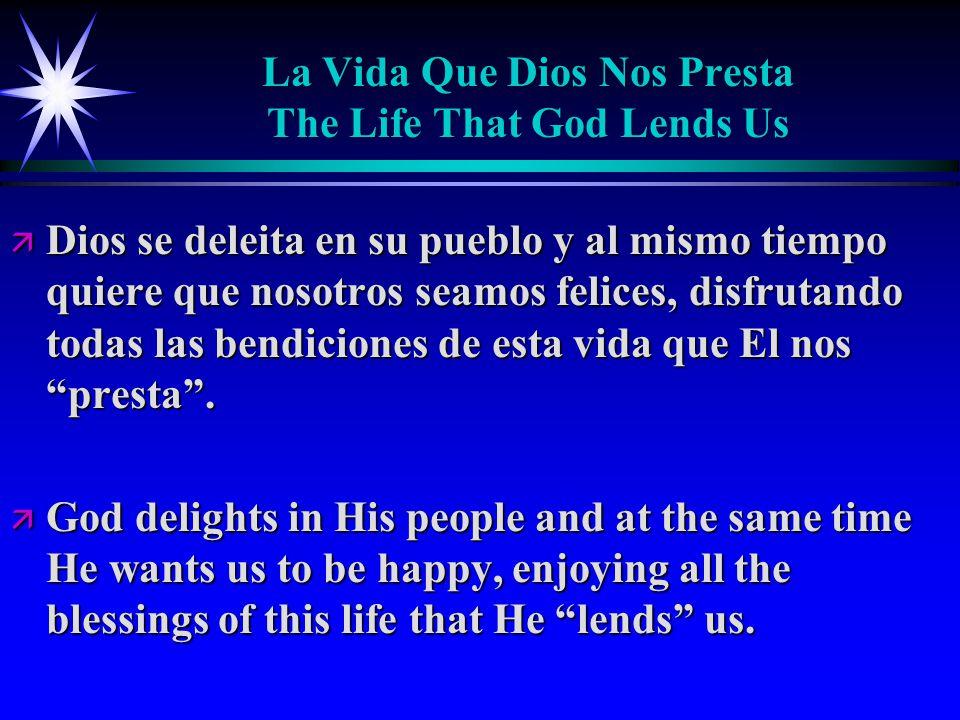 La Vida Que Dios Nos Presta The Life That God Lends Us ä Dios se deleita en su pueblo y al mismo tiempo quiere que nosotros seamos felices, disfrutando todas las bendiciones de esta vida que El nos presta .