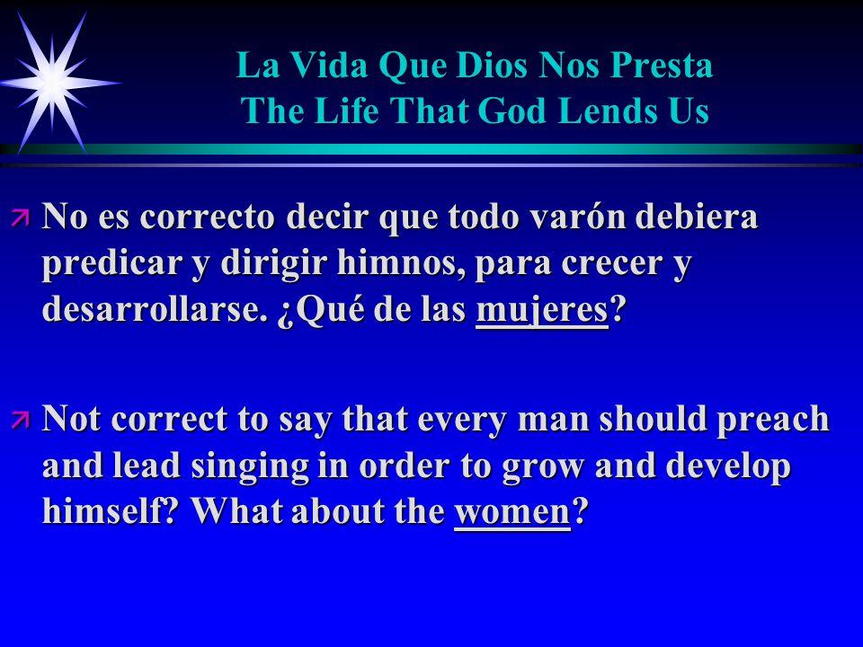La Vida Que Dios Nos Presta The Life That God Lends Us ä No es correcto decir que todo varón debiera predicar y dirigir himnos, para crecer y desarrollarse.