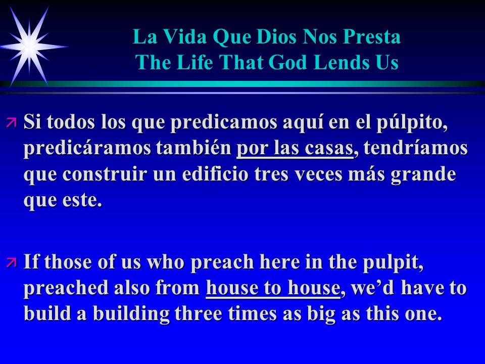 La Vida Que Dios Nos Presta The Life That God Lends Us ä Si todos los que predicamos aquí en el púlpito, predicáramos también por las casas, tendríamos que construir un edificio tres veces más grande que este.