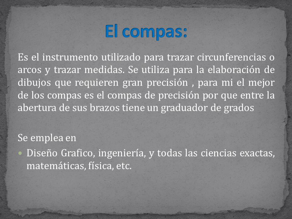 Es el instrumento utilizado para trazar circunferencias o arcos y trazar medidas.