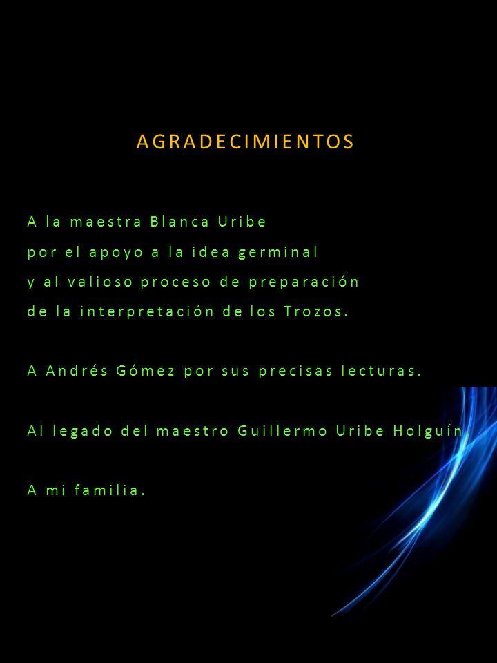 AGRADECIMIENTOS A la maestra Blanca Uribe por el apoyo a la idea germinal y al valioso proceso de preparación de la interpretación de los Trozos.