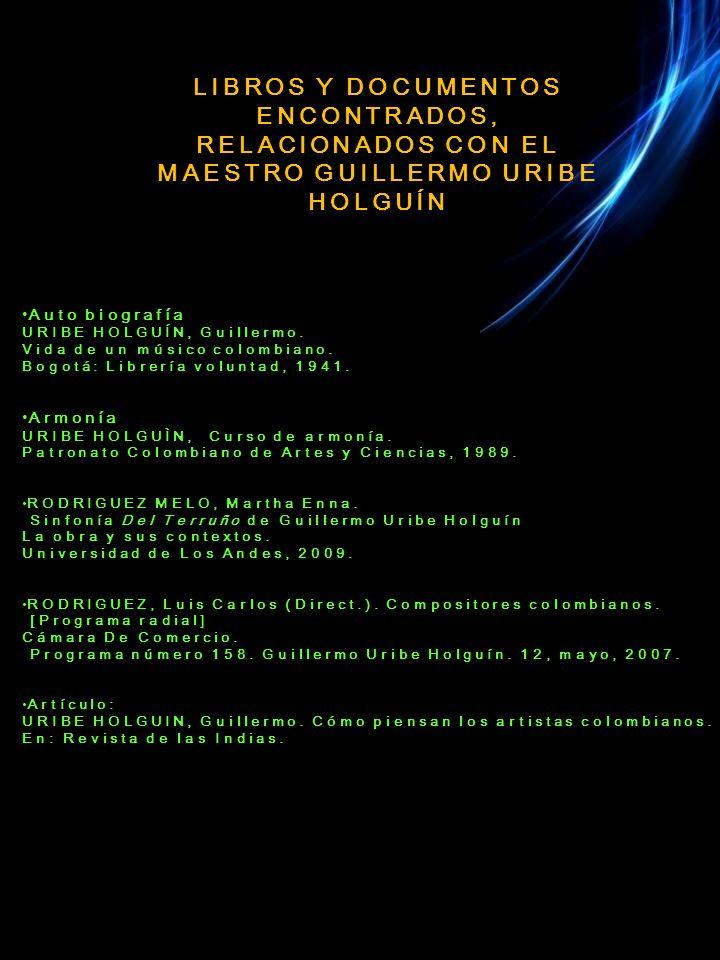 LIBROS Y DOCUMENTOS ENCONTRADOS, RELACIONADOS CON EL MAESTRO GUILLERMO URIBE HOLGUÍN Auto biografía URIBE HOLGUÍN, Guillermo.