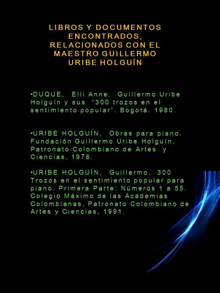 LIBROS Y DOCUMENTOS ENCONTRADOS, RELACIONADOS CON EL MAESTRO GUILLERMO URIBE HOLGUÍN DUQUE, Elli Anne.