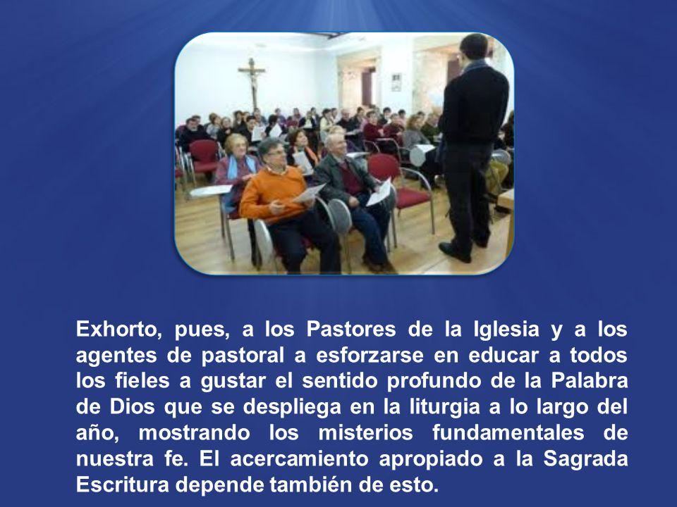 Exhorto, pues, a los Pastores de la Iglesia y a los agentes de pastoral a esforzarse en educar a todos los fieles a gustar el sentido profundo de la Palabra de Dios que se despliega en la liturgia a lo largo del año, mostrando los misterios fundamentales de nuestra fe.