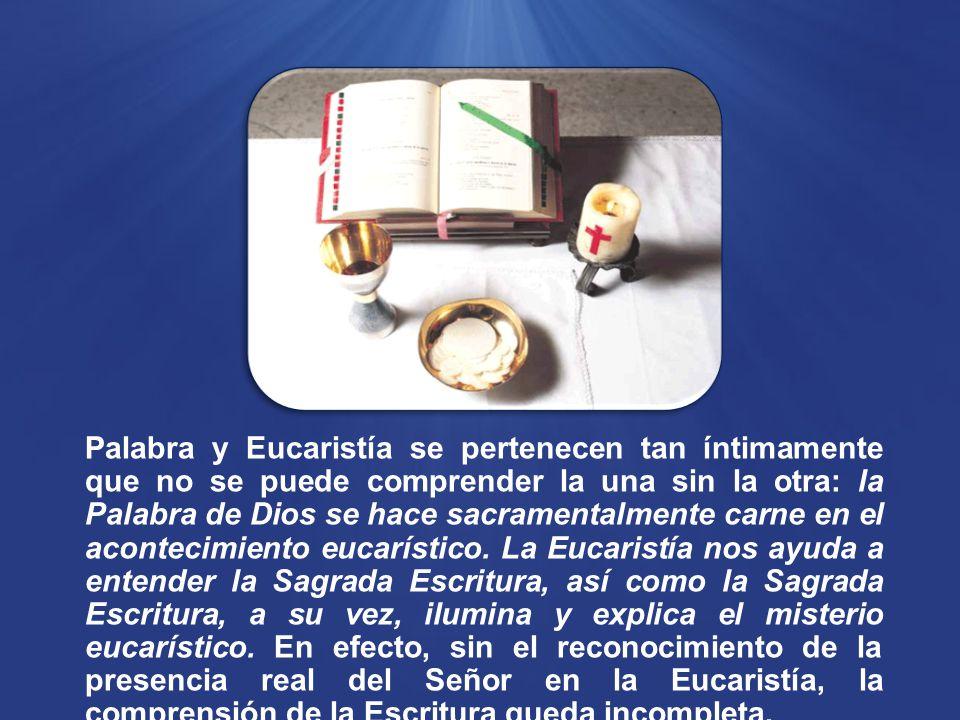 Palabra y Eucaristía se pertenecen tan íntimamente que no se puede comprender la una sin la otra: la Palabra de Dios se hace sacramentalmente carne en el acontecimiento eucarístico.