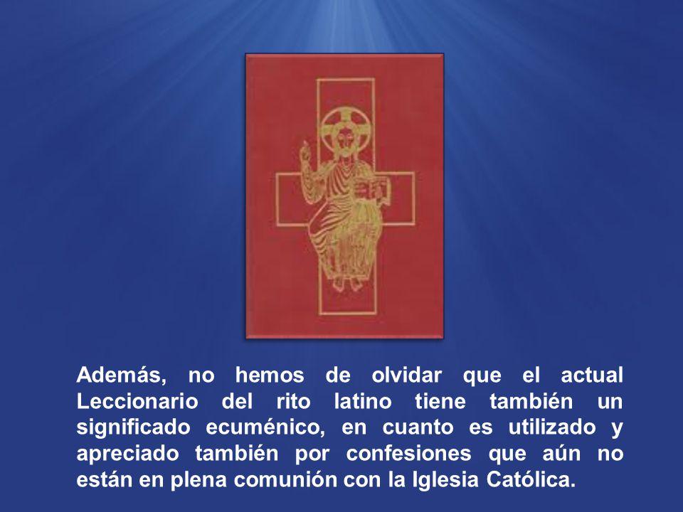 Además, no hemos de olvidar que el actual Leccionario del rito latino tiene también un significado ecuménico, en cuanto es utilizado y apreciado también por confesiones que aún no están en plena comunión con la Iglesia Católica.
