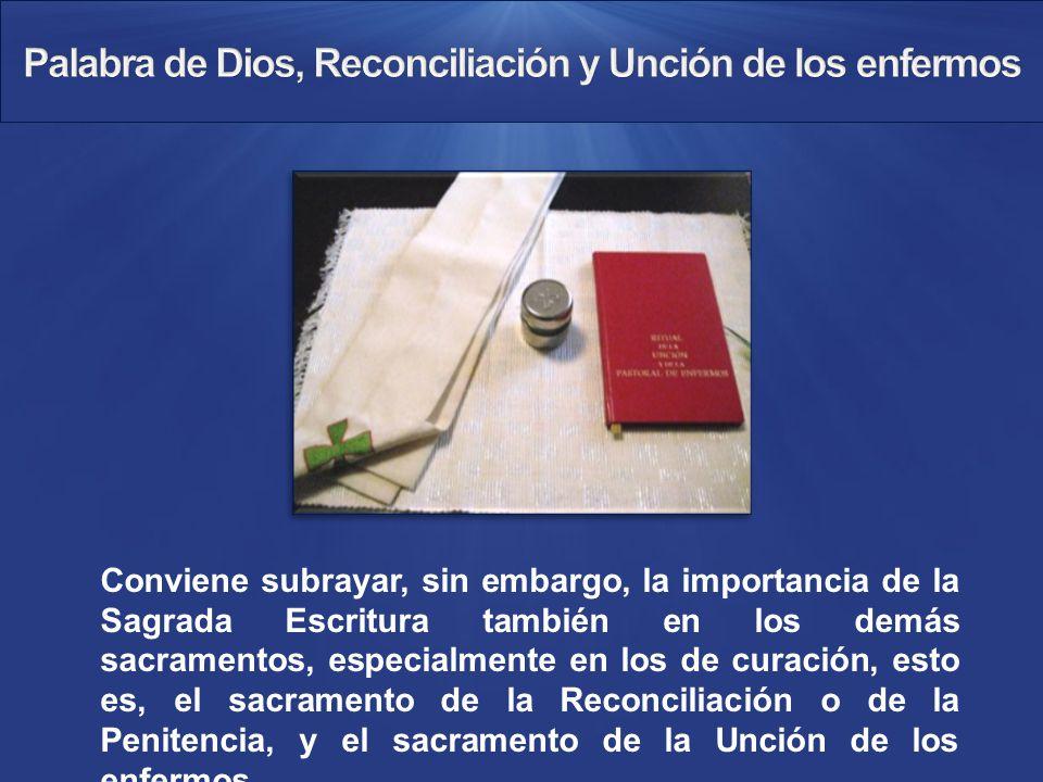 Conviene subrayar, sin embargo, la importancia de la Sagrada Escritura también en los demás sacramentos, especialmente en los de curación, esto es, el sacramento de la Reconciliación o de la Penitencia, y el sacramento de la Unción de los enfermos.