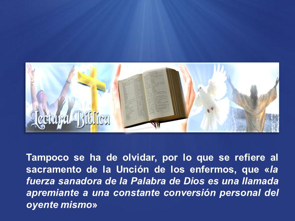 Tampoco se ha de olvidar, por lo que se refiere al sacramento de la Unción de los enfermos, que «la fuerza sanadora de la Palabra de Dios es una llamada apremiante a una constante conversión personal del oyente mismo»