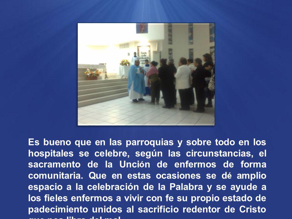 Es bueno que en las parroquias y sobre todo en los hospitales se celebre, según las circunstancias, el sacramento de la Unci ó n de enfermos de forma comunitaria.