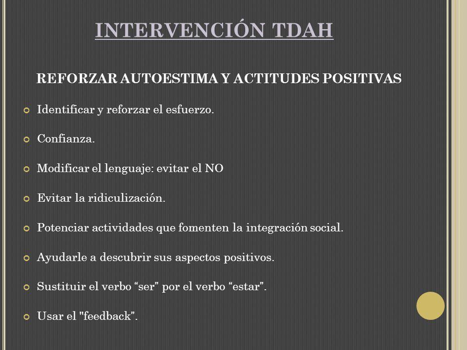 INTERVENCIÓN TDAH REFORZAR AUTOESTIMA Y ACTITUDES POSITIVAS Identificar y reforzar el esfuerzo.