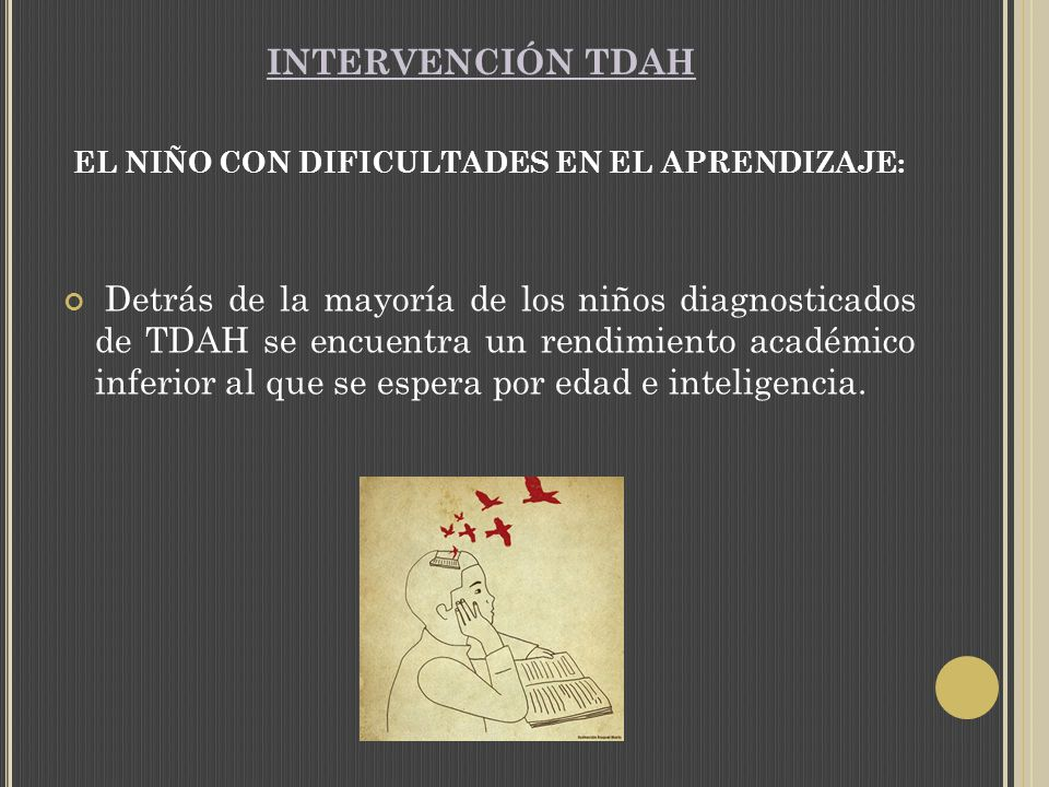 INTERVENCIÓN TDAH EL NIÑO CON DIFICULTADES EN EL APRENDIZAJE: Detrás de la mayoría de los niños diagnosticados de TDAH se encuentra un rendimiento académico inferior al que se espera por edad e inteligencia.