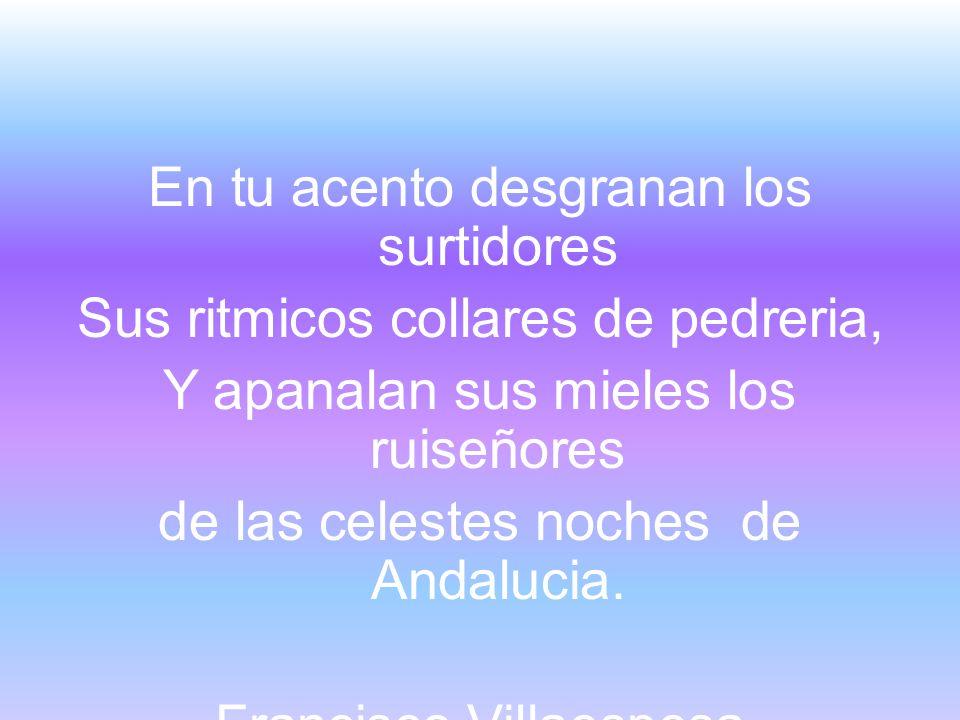 En tu acento desgranan los surtidores Sus ritmicos collares de pedreria, Y apanalan sus mieles los ruiseñores de las celestes noches de Andalucia.