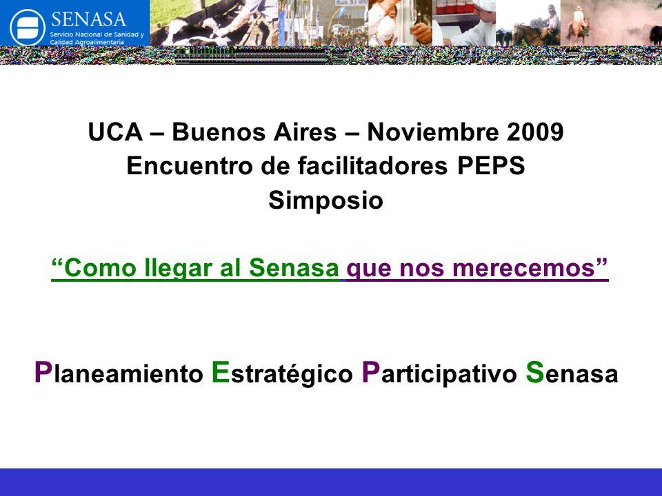 UCA – Buenos Aires – Noviembre 2009 Encuentro de facilitadores PEPS Simposio Como llegar al Senasa que nos merecemos P laneamiento E stratégico P articipativo S enasa