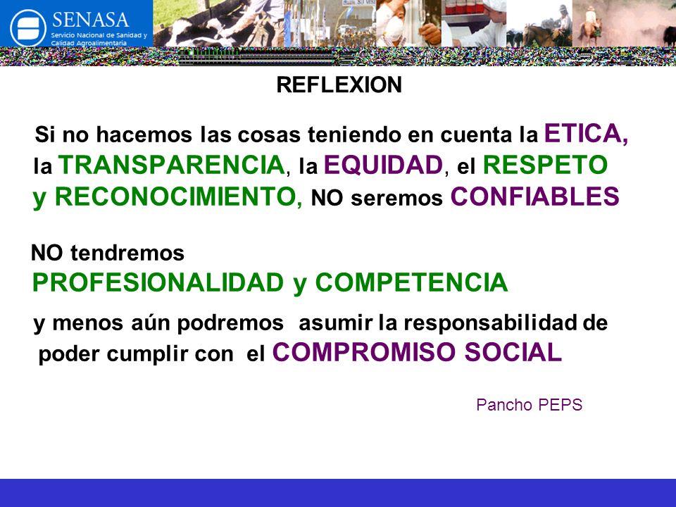 REFLEXION Si no hacemos las cosas teniendo en cuenta la ETICA, la TRANSPARENCIA, la EQUIDAD, el RESPETO y RECONOCIMIENTO, NO seremos CONFIABLES NO tendremos PROFESIONALIDAD y COMPETENCIA y menos aún podremos asumir la responsabilidad de poder cumplir con el COMPROMISO SOCIAL Pancho PEPS