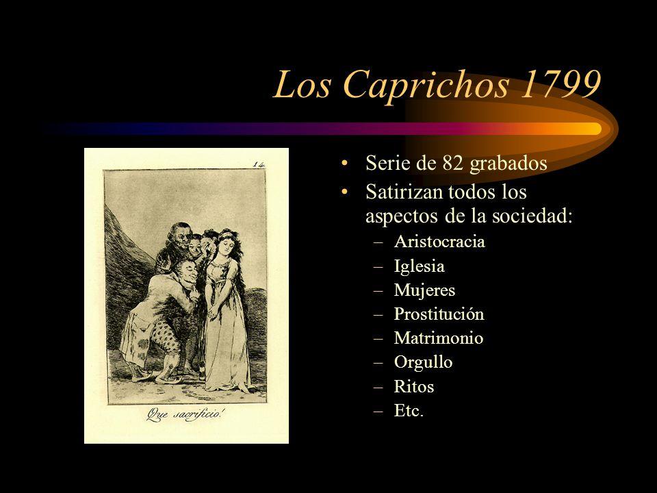 Los Caprichos 1799 Serie de 82 grabados Satirizan todos los aspectos de la sociedad: –Aristocracia –Iglesia –Mujeres –Prostitución –Matrimonio –Orgullo –Ritos –Etc.