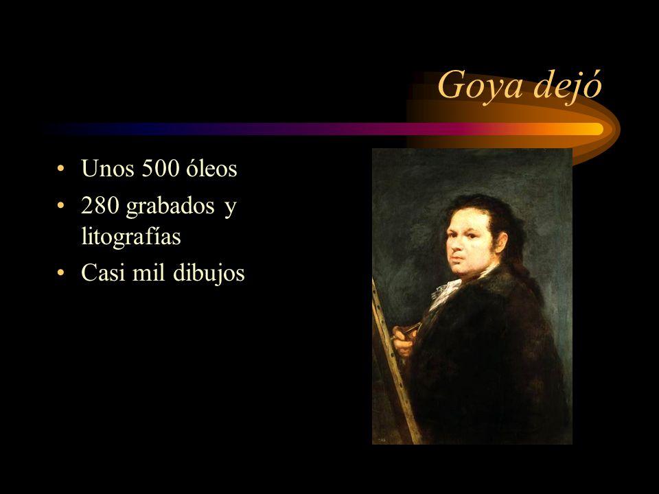 Goya dejó Unos 500 óleos 280 grabados y litografías Casi mil dibujos