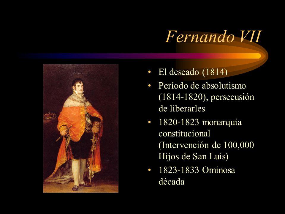 Fernando VII El deseado (1814) Período de absolutismo (1814-1820), persecusión de liberarles 1820-1823 monarquía constitucional (Intervención de 100,000 Hijos de San Luis) 1823-1833 Ominosa década