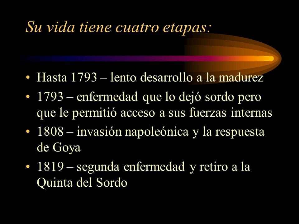 Su vida tiene cuatro etapas: Hasta 1793 – lento desarrollo a la madurez 1793 – enfermedad que lo dejó sordo pero que le permitió acceso a sus fuerzas internas 1808 – invasión napoleónica y la respuesta de Goya 1819 – segunda enfermedad y retiro a la Quinta del Sordo