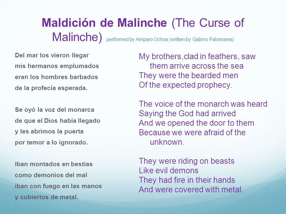 Maldición de Malinche (The Curse of Malinche) performed by Amparo Ochoa (written by Gabino Palomares) Del mar los vieron llegar mis hermanos emplumados eran los hombres barbados de la profecía esperada.