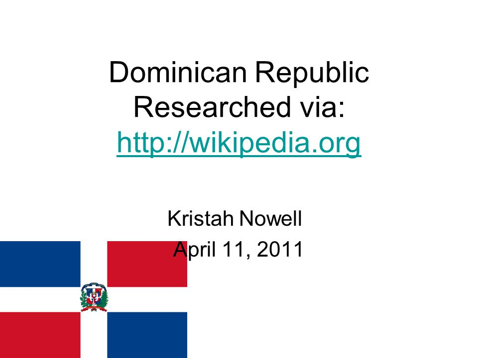 Dominican Republic Researched via: http://wikipedia.org http://wikipedia.org Kristah Nowell April 11, 2011