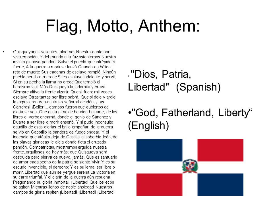Flag, Motto, Anthem: Quisqueyanos valientes, alcemos Nuestro canto con viva emoción, Y del mundo a la faz ostentemos Nuestro invicto glorioso pendón.