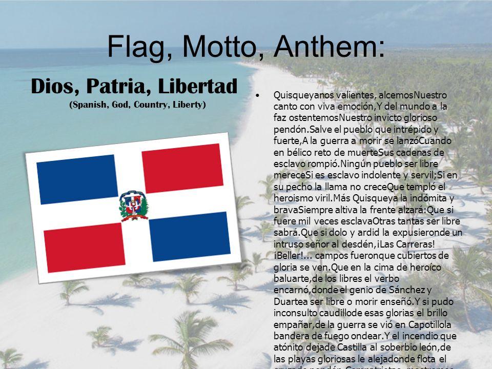 Flag, Motto, Anthem: Quisqueyanos valientes, alcemosNuestro canto con viva emoción,Y del mundo a la faz ostentemosNuestro invicto glorioso pendón.Salve el pueblo que intrépido y fuerte,A la guerra a morir se lanzóCuando en bélico reto de muerteSus cadenas de esclavo rompió.Ningún pueblo ser libre mereceSi es esclavo indolente y servil;Si en su pecho la llama no creceQue templó el heroismo viril.Más Quisqueya la indómita y bravaSiempre altiva la frente alzará:Que si fuere mil veces esclavaOtras tantas ser libre sabrá.Que si dolo y ardid la expusieronde un intruso señor al desdén,¡Las Carreras.