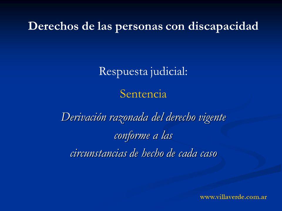 Derivación razonada del derecho vigente conforme a las circunstancias de hecho de cada caso Derechos de las personas con discapacidad Respuesta judicial: Sentencia www.villaverde.com.ar