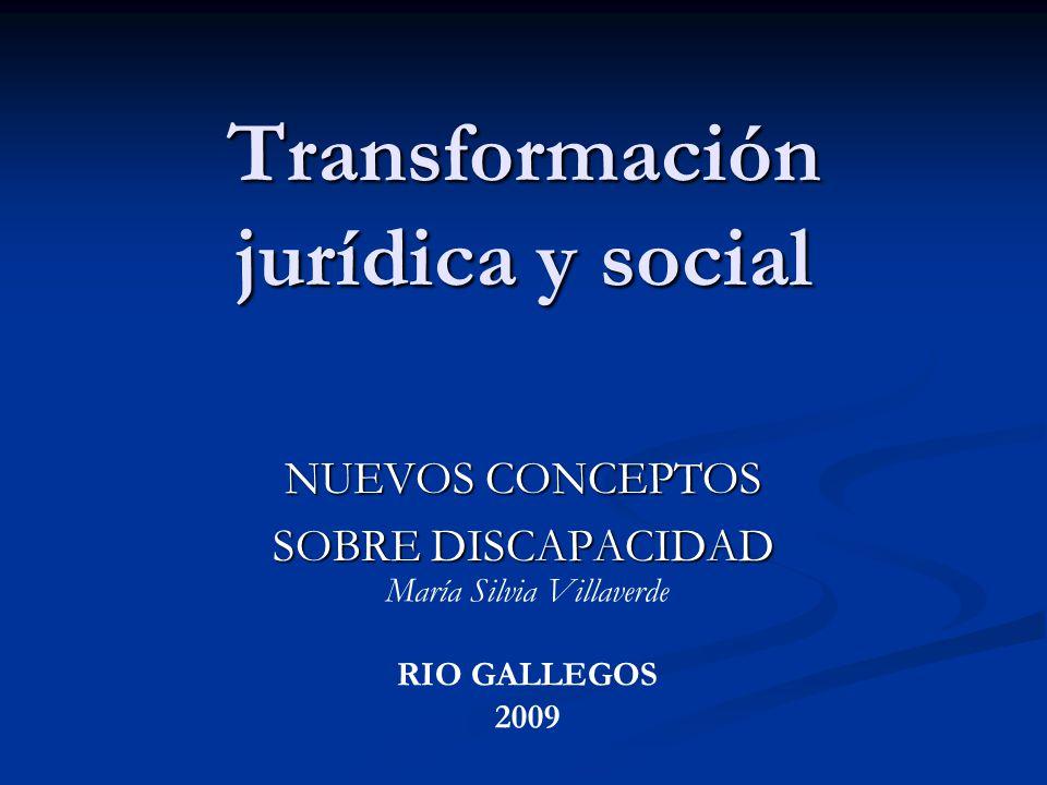 Transformación jurídica y social NUEVOS CONCEPTOS SOBRE DISCAPACIDAD María Silvia Villaverde RIO GALLEGOS 2009