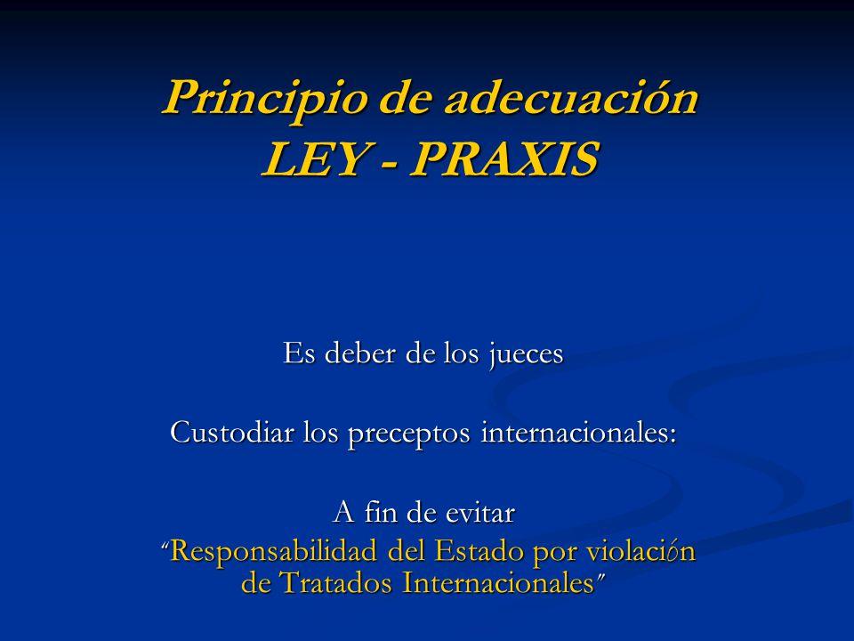 Principio de adecuación LEY - PRAXIS Es deber de los jueces Custodiar los preceptos internacionales: A fin de evitar Responsabilidad del Estado por violaci ó n de Tratados Internacionales Responsabilidad del Estado por violaci ó n de Tratados Internacionales