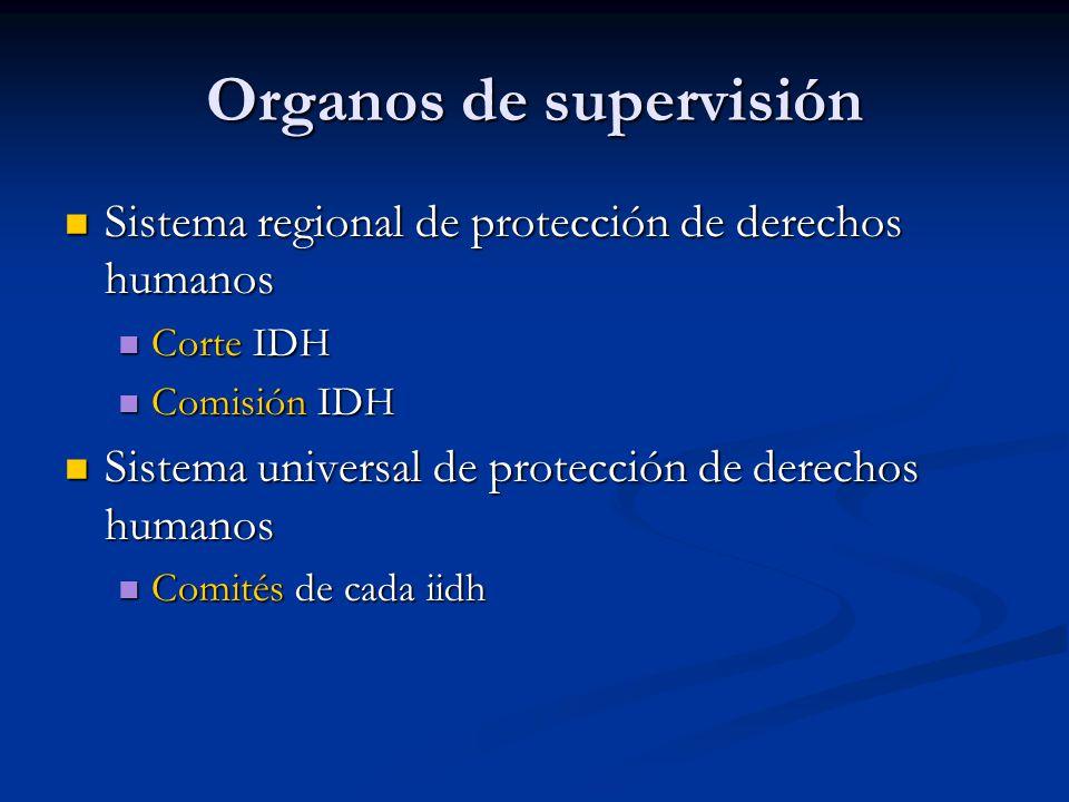 Organos de supervisión Sistema regional de protección de derechos humanos Sistema regional de protección de derechos humanos Corte IDH Corte IDH Comisión IDH Comisión IDH Sistema universal de protección de derechos humanos Sistema universal de protección de derechos humanos Comités de cada iidh Comités de cada iidh