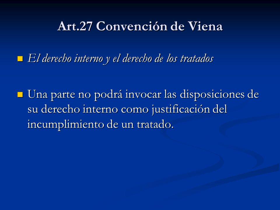 Art.27 Convención de Viena El derecho interno y el derecho de los tratados El derecho interno y el derecho de los tratados Una parte no podrá invocar las disposiciones de su derecho interno como justificación del incumplimiento de un tratado.
