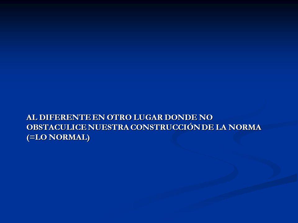AL DIFERENTE EN OTRO LUGAR DONDE NO OBSTACULICE NUESTRA CONSTRUCCIÓN DE LA NORMA (=LO NORMAL)