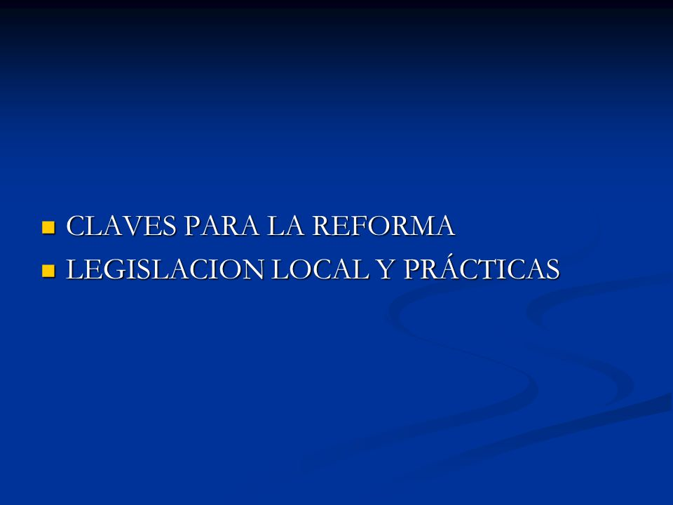 CLAVES PARA LA REFORMA CLAVES PARA LA REFORMA LEGISLACION LOCAL Y PRÁCTICAS LEGISLACION LOCAL Y PRÁCTICAS
