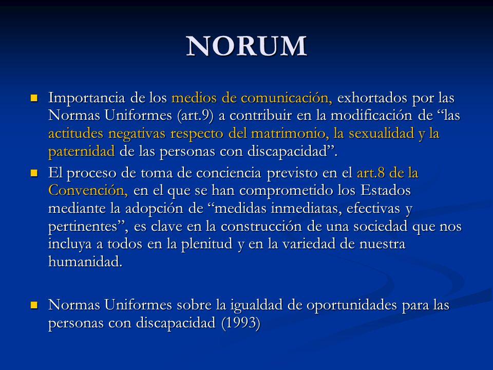 NORUM Importancia de los medios de comunicación, exhortados por las Normas Uniformes (art.9) a contribuir en la modificación de las actitudes negativas respecto del matrimonio, la sexualidad y la paternidad de las personas con discapacidad .