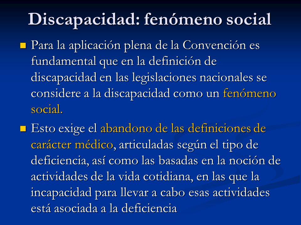 Discapacidad: fenómeno social Para la aplicación plena de la Convención es fundamental que en la definición de discapacidad en las legislaciones nacionales se considere a la discapacidad como un fenómeno social.