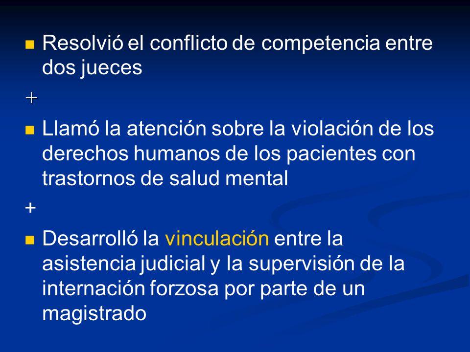 Resolvió el conflicto de competencia entre dos jueces+ Llamó la atención sobre la violación de los derechos humanos de los pacientes con trastornos de salud mental + Desarrolló la vinculación entre la asistencia judicial y la supervisión de la internación forzosa por parte de un magistrado