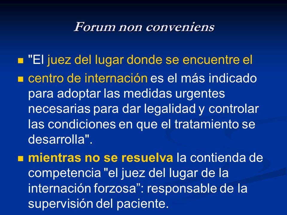 Forum non conveniens El juez del lugar donde se encuentre el centro de internación es el más indicado para adoptar las medidas urgentes necesarias para dar legalidad y controlar las condiciones en que el tratamiento se desarrolla .